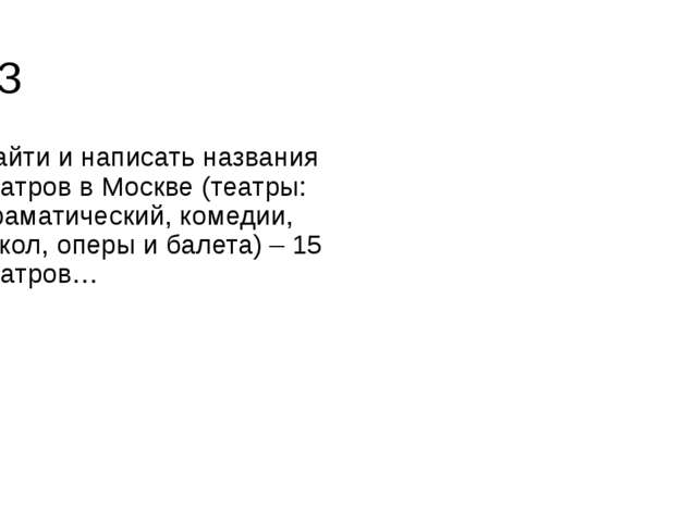 Д/З Найти и написать названия театров в Москве (театры: драматический, комеди...