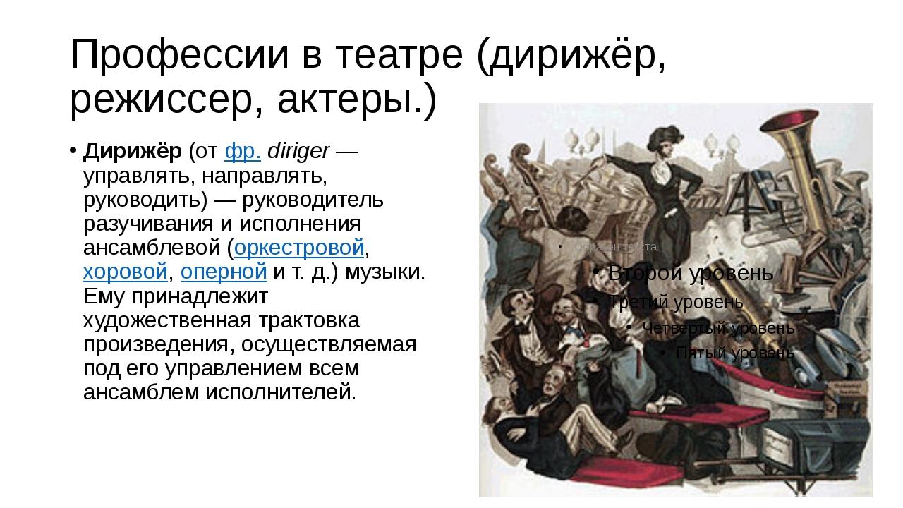 Профессии в театре (дирижёр, режиссер, актеры.) Дирижёр(отфр.diriger— упр...