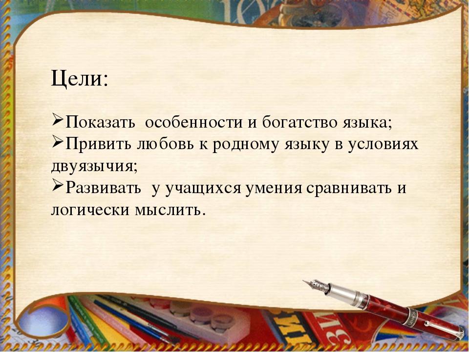 Цели: Показать особенности и богатство языка; Привить любовь к родному языку...