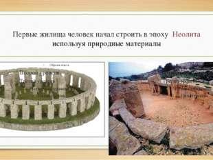 Первые жилища человек начал строить в эпоху Неолита используя природные матер