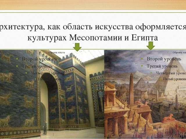 Архитектура, как область искусства оформляется в культурах Месопотамии и Египта
