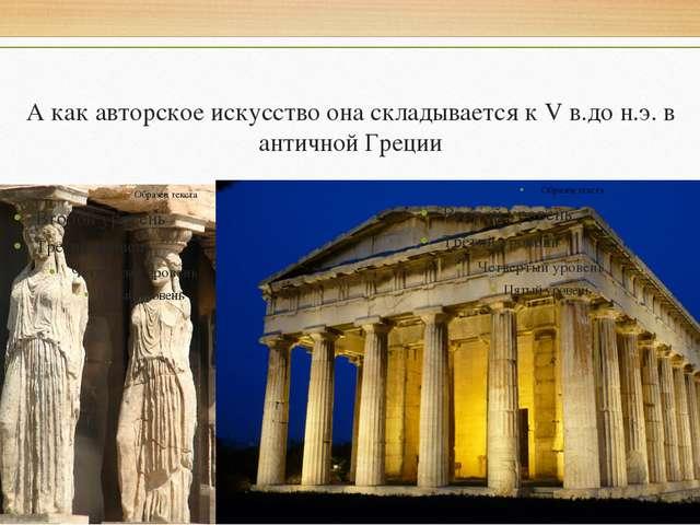 А как авторское искусство она складывается к V в.до н.э. в античной Греции