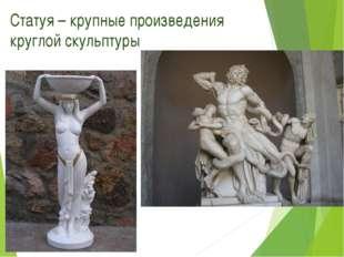 Статуя – крупные произведения круглой скульптуры