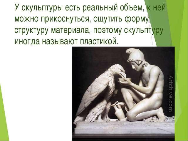 У скульптуры есть реальный объем, к ней можно прикоснуться, ощутить форму, ст...