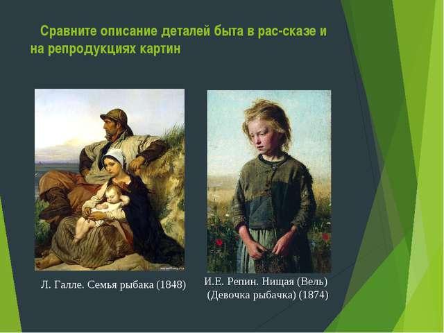 Сравните описание деталей быта в рас-сказе и на репродукциях картин Л. Галле...