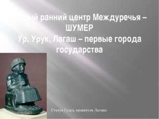 Самый ранний центр Междуречья – ШУМЕР Ур, Урук, Лагаш – первые города государ