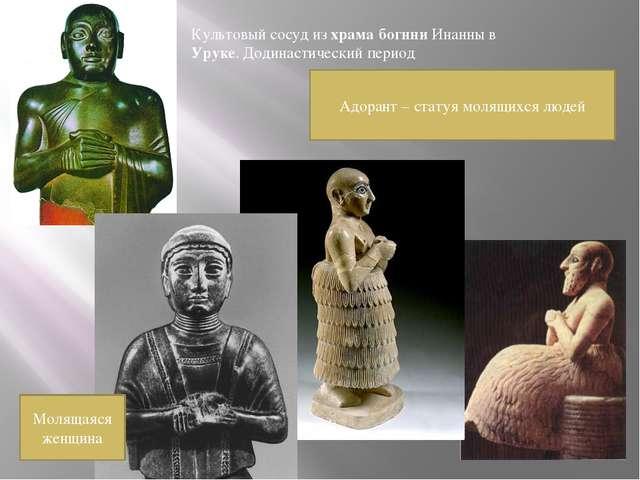 Адорант – статуя молящихся людей Культовый сосуд из храма богини Инанны в Уру...