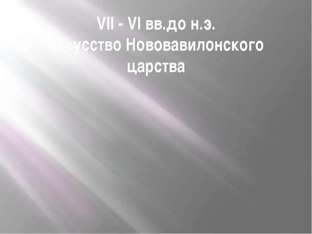 VII - VI вв.до н.э. искусство Нововавилонского царства
