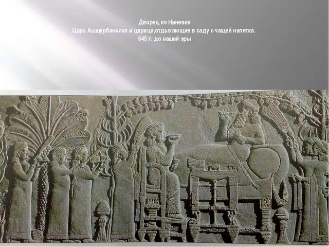 Дворец из Ниневии Царь Ашшурбанипал и царица,отдыхающие в саду с чащей напитк...