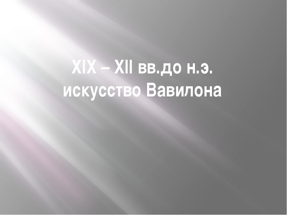 XIX – XII вв.до н.э. искусство Вавилона