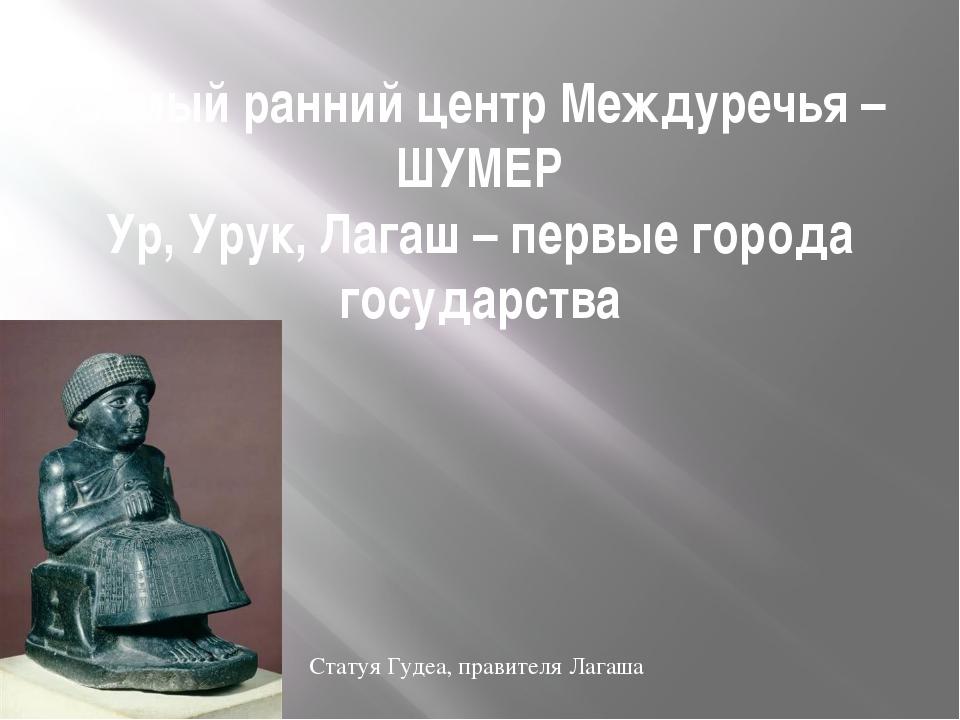 Самый ранний центр Междуречья – ШУМЕР Ур, Урук, Лагаш – первые города государ...