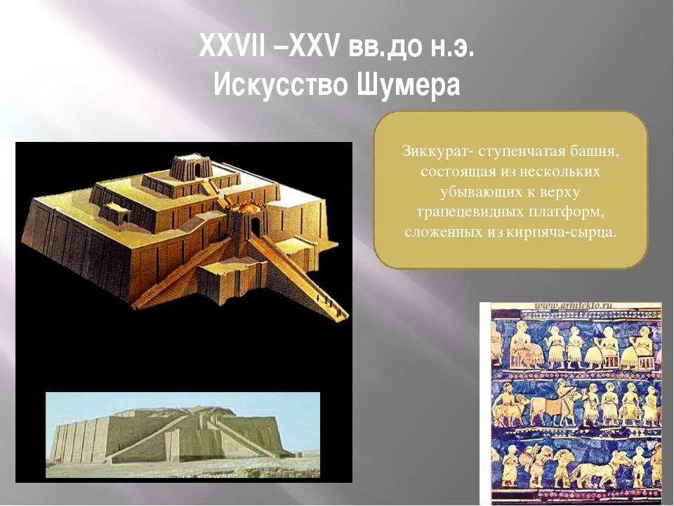 XXVII –XXV вв.до н.э. Искусство Шумера Зиккурат- ступенчатая башня, состоящая...