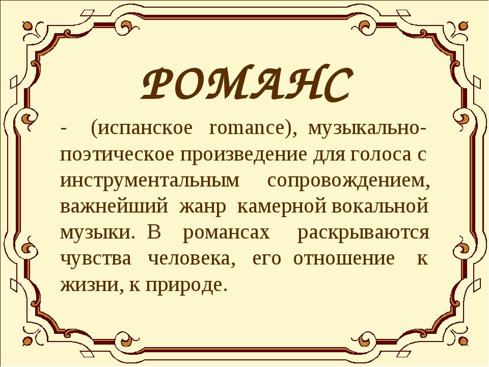 РОМАНС - (испанское romance), музыкально-поэтическое произведение для голос...