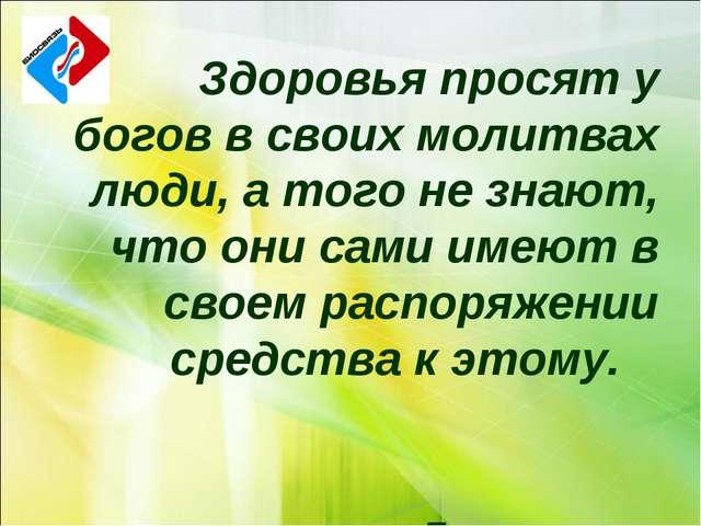 Здоровья просят у богов в своих молитвах люди, а того не знают, что они сами...