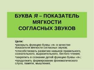 БУКВА Я – ПОКАЗАТЕЛЬ МЯГКОСТИ СОГЛАСНЫХ ЗВУКОВ Цели: раскрыть функцию буквы «