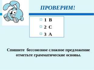 ПРОВЕРИМ! 1 В 2 С 3 А Спишите бессоюзное сложное предложение отметьте грамма