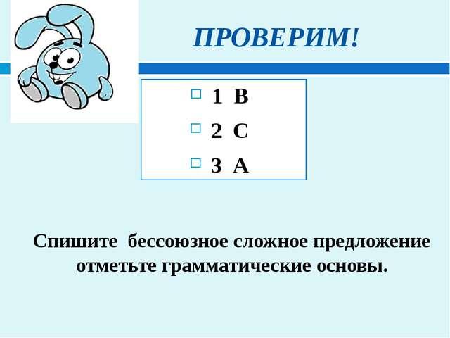 ПРОВЕРИМ! 1 В 2 С 3 А Спишите бессоюзное сложное предложение отметьте грамма...