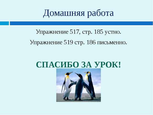Домашняя работа Упражнение 517, стр. 185 устно. Упражнение 519 стр. 186 письм...