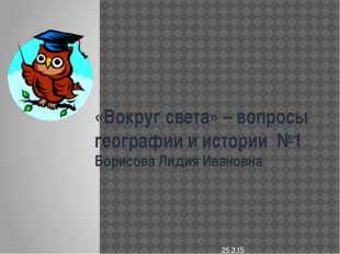 «Вокруг света» – вопросы географии и истории №1 Борисова Лидия Ивановна
