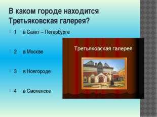 В каком городе находится Третьяковская галерея? 1 в Санкт – Петербурге 2 в Мо