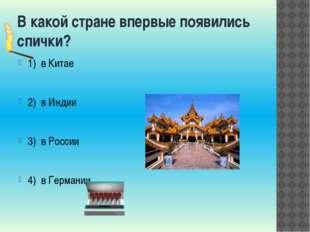 В какой стране впервые появились спички? 1) в Китае 2) в Индии 3) в России 4)