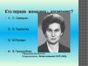 Кто первая женщина - космонавт? 1) С. Савицкая 2) В. Терешкова 3) М.Попович 4