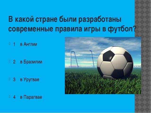 В какой стране были разработаны современные правила игры в футбол? 1 в Англии...