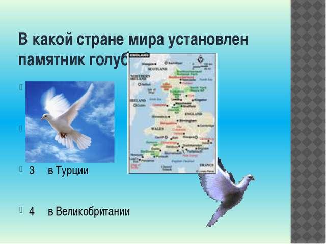 В какой стране мира установлен памятник голубю? 1 в Греции 2 в Испании 3 в Ту...