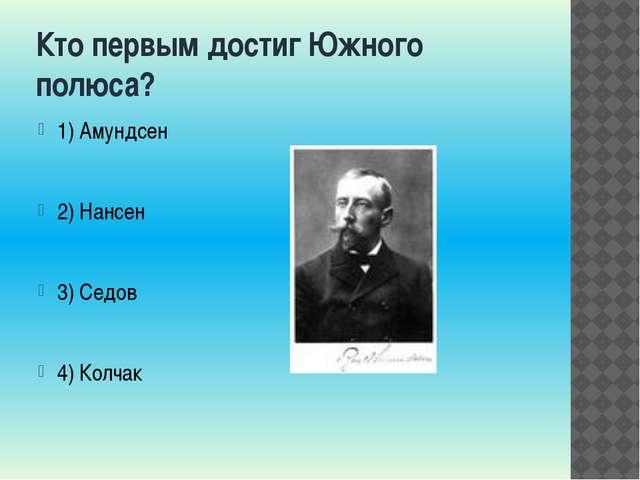 Кто первым достиг Южного полюса? 1) Амундсен 2) Нансен 3) Седов 4) Колчак