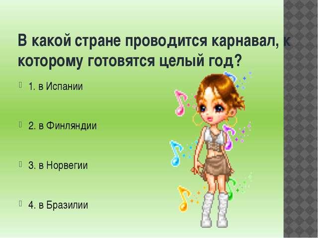 В какой стране проводится карнавал, к которому готовятся целый год? 1. в Испа...