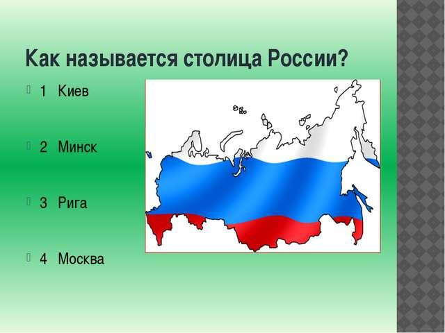 Как называется столица России? 1 Киев 2 Минск 3 Рига 4 Москва