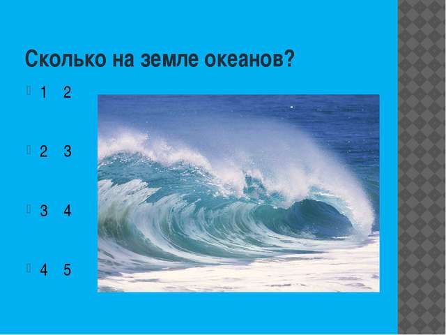 Сколько на земле океанов? 1 2 2 3 3 4 4 5