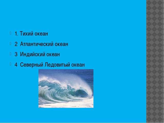 1. Тихий океан 2 Атлантический океан 3 Индийский океан 4 Северный Ледовитый...