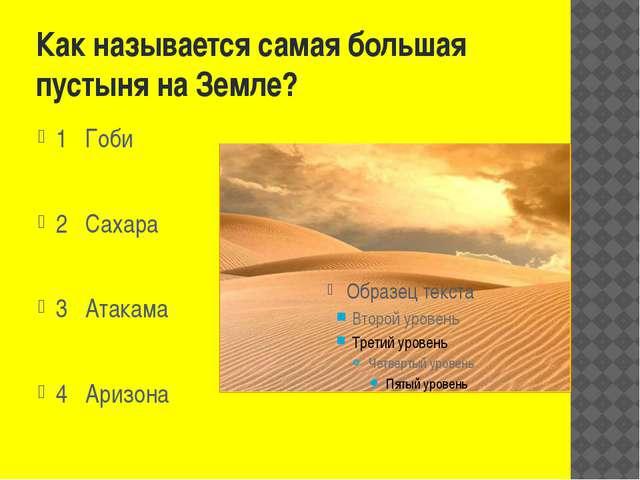 Как называется самая большая пустыня на Земле? 1 Гоби 2 Сахара 3 Атакама 4 Ар...