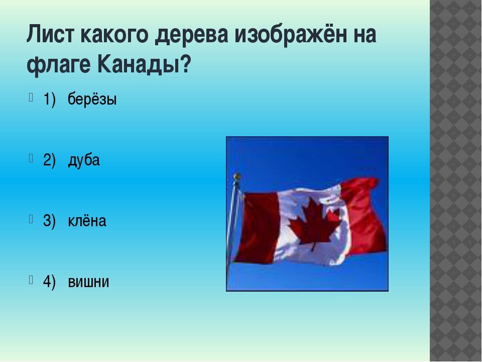 Лист какого дерева изображён на флаге Канады? 1) берёзы 2) дуба 3) клёна 4) в...
