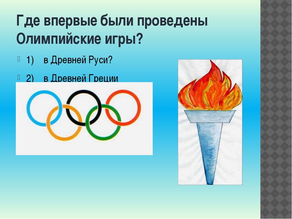 Где впервые были проведены Олимпийские игры? 1) в Древней Руси? 2) в Древней...