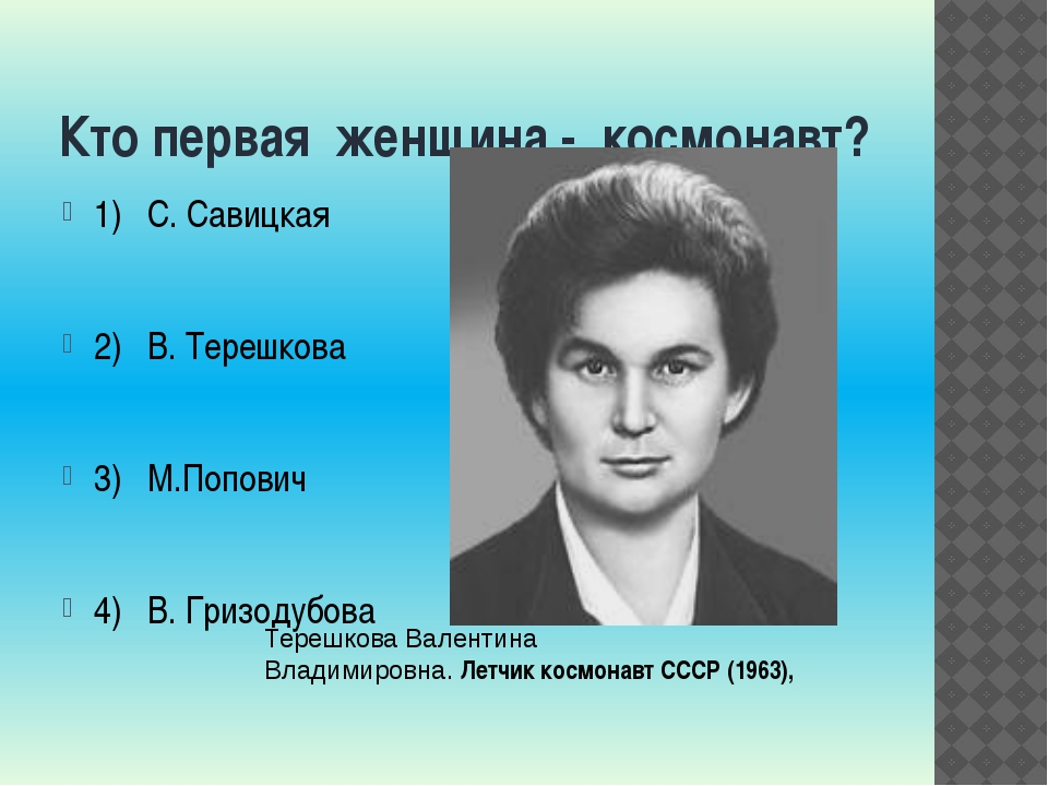 Кто первая женщина - космонавт? 1) С. Савицкая 2) В. Терешкова 3) М.Попович 4...