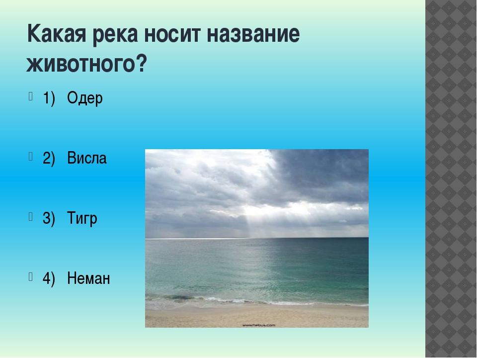Какая река носит название животного? 1) Одер 2) Висла 3) Тигр 4) Неман
