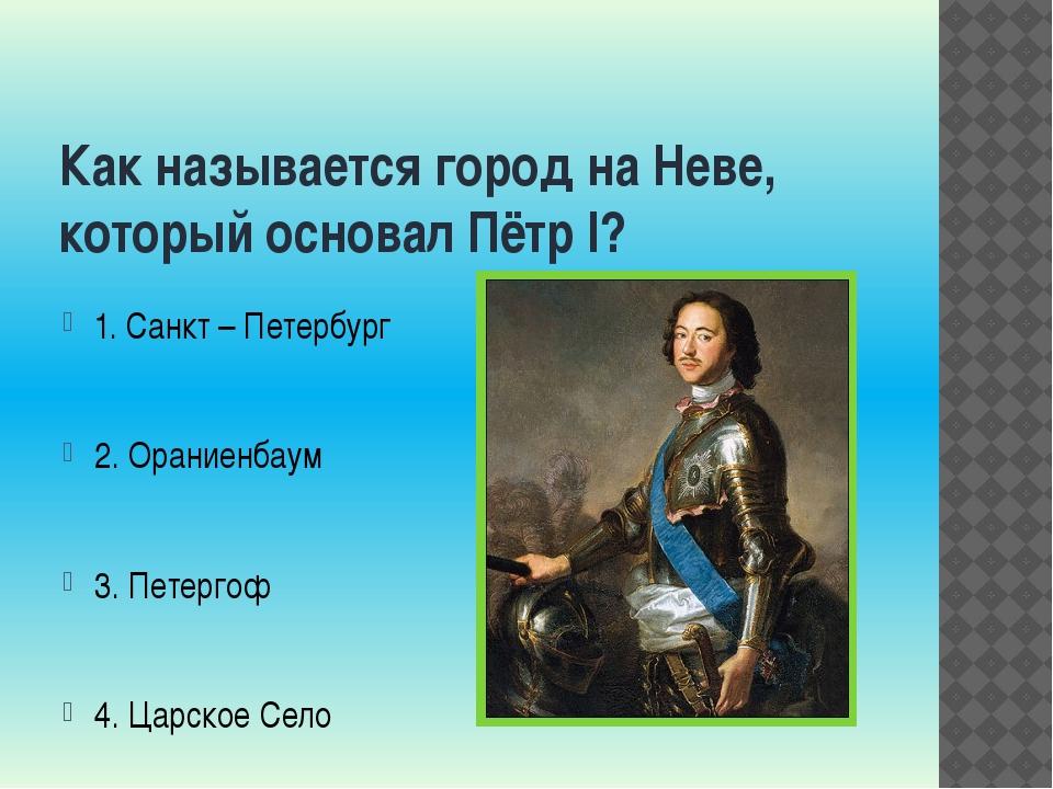 Как называется город на Неве, который основал Пётр I? 1. Санкт – Петербург 2....