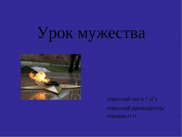 Урок мужества Классный час в 7 «Г» Классный руководитель: Князева Н.Н.