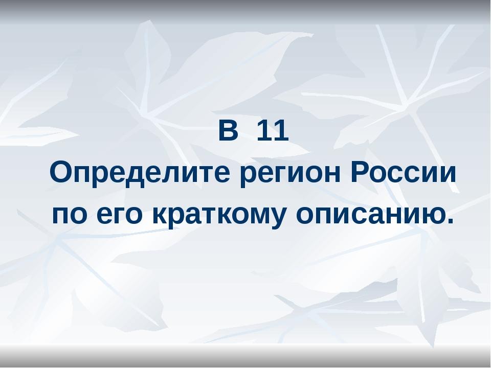 В 11 Определите регион России по его краткому описанию.