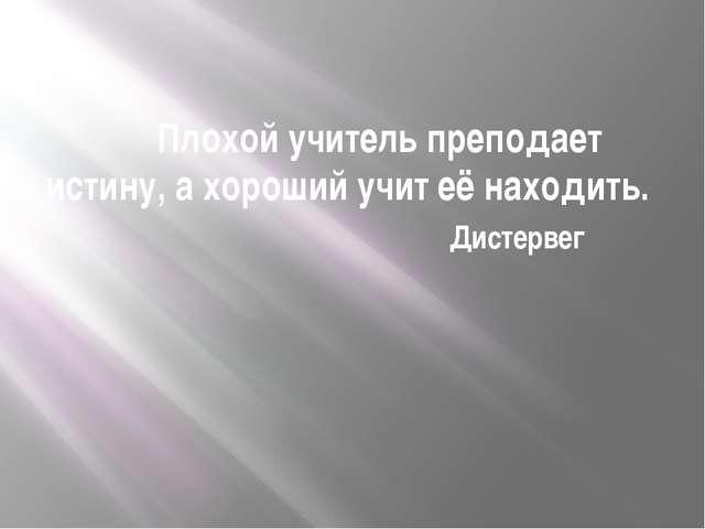 Плохой учитель преподает истину, а хороший учит её находить. Дистервег