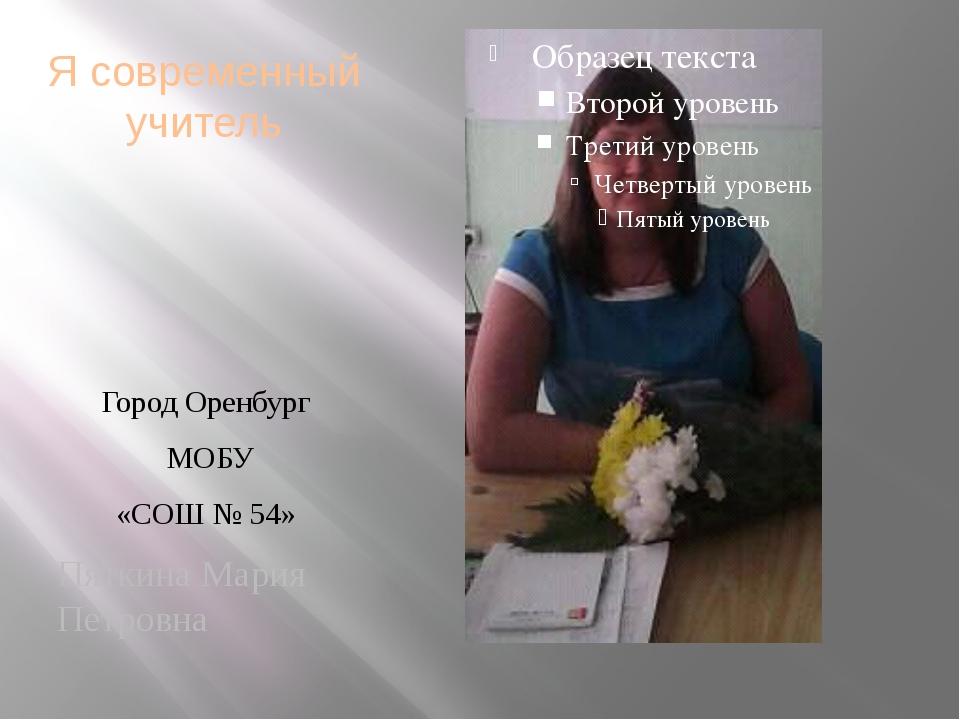 Я современный учитель Город Оренбург МОБУ «СОШ № 54» Пяткина Мария Петровна