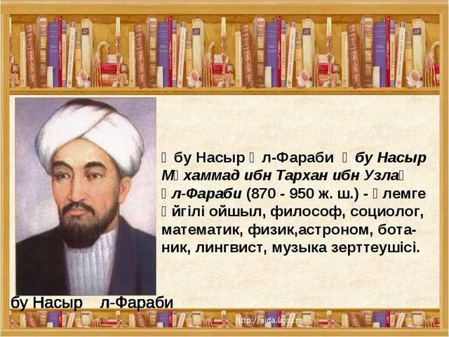 Әбу Насыр Әл-ФарабиӘбу Насыр Мұхаммад ибн Тархан ибн Узлағ әл-Фараби(870 -...