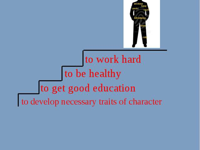 to get good education to develop necessary traits of character to be healthy...