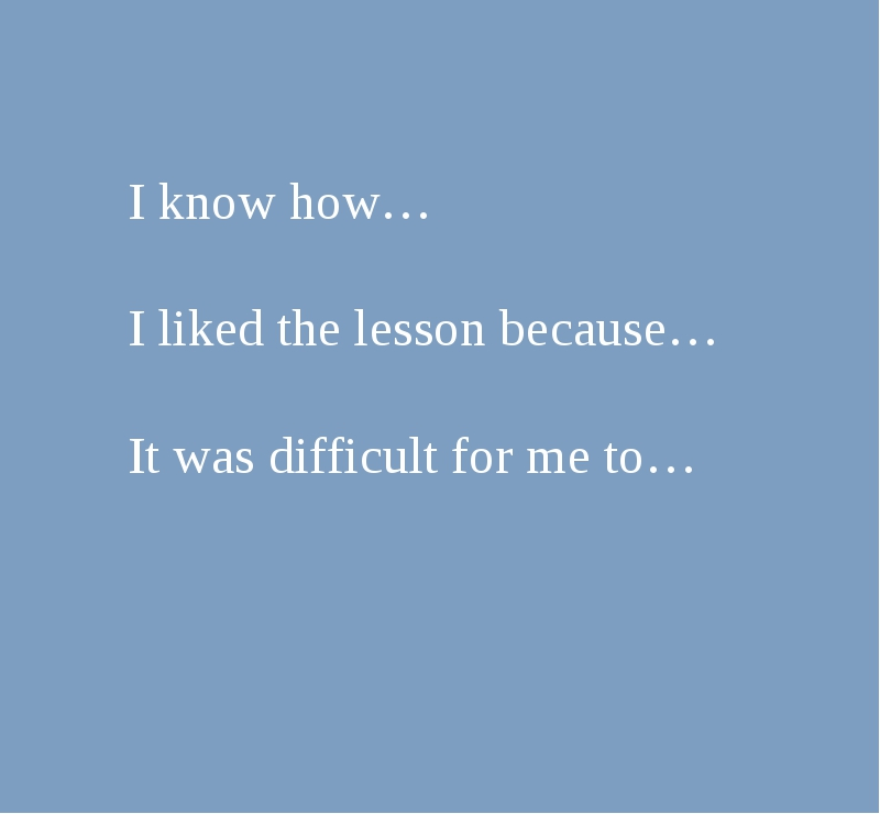 I know how… I liked the lesson because… It was difficult for me to…