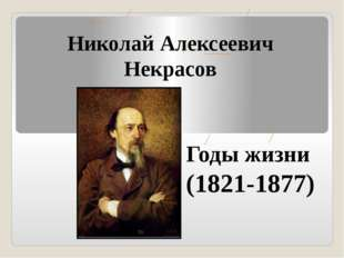 Николай Алексеевич Некрасов Годы жизни (1821-1877)