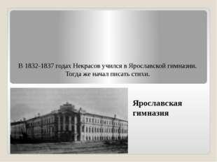 В 1832-1837 годах Некрасов учился в Ярославской гимназии. Тогда же начал писа