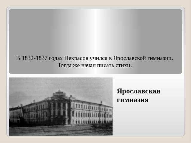 В 1832-1837 годах Некрасов учился в Ярославской гимназии. Тогда же начал писа...