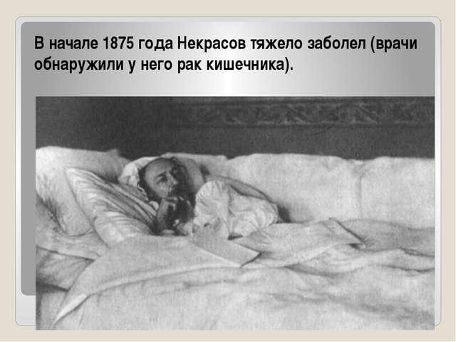 В начале 1875 года Некрасов тяжело заболел (врачи обнаружили у него рак кишеч...